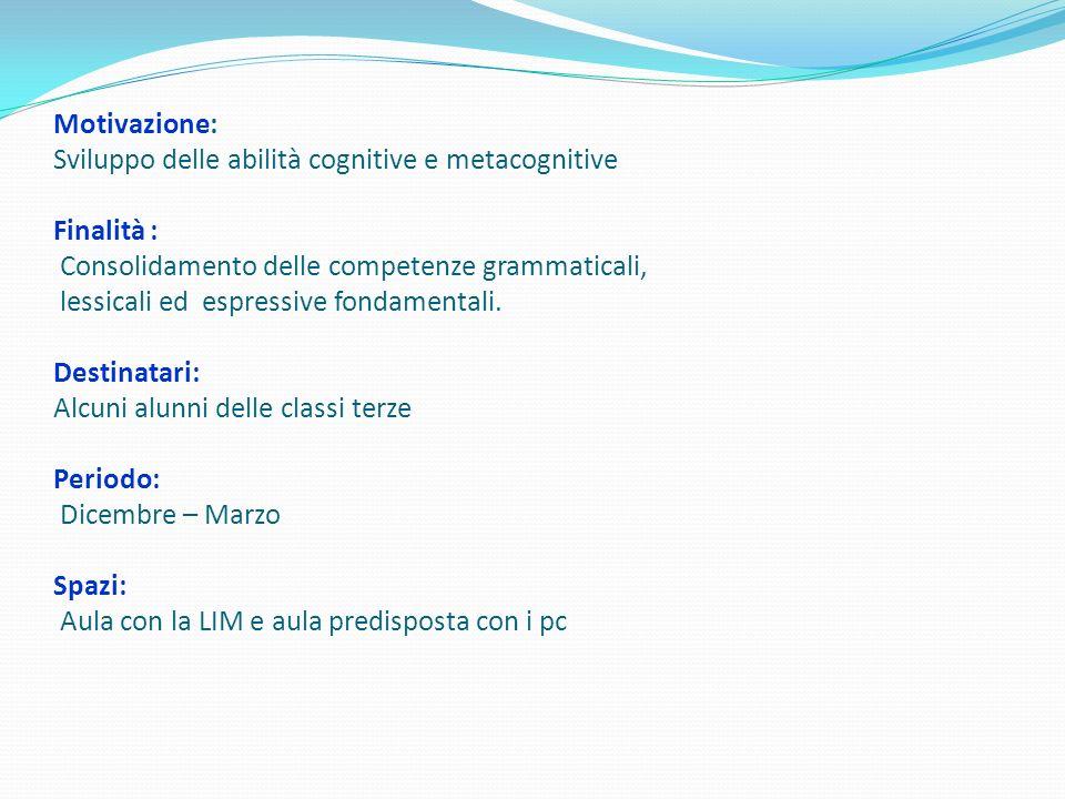 Motivazione: Sviluppo delle abilità cognitive e metacognitive Finalità : Consolidamento delle competenze grammaticali, lessicali ed espressive fondame
