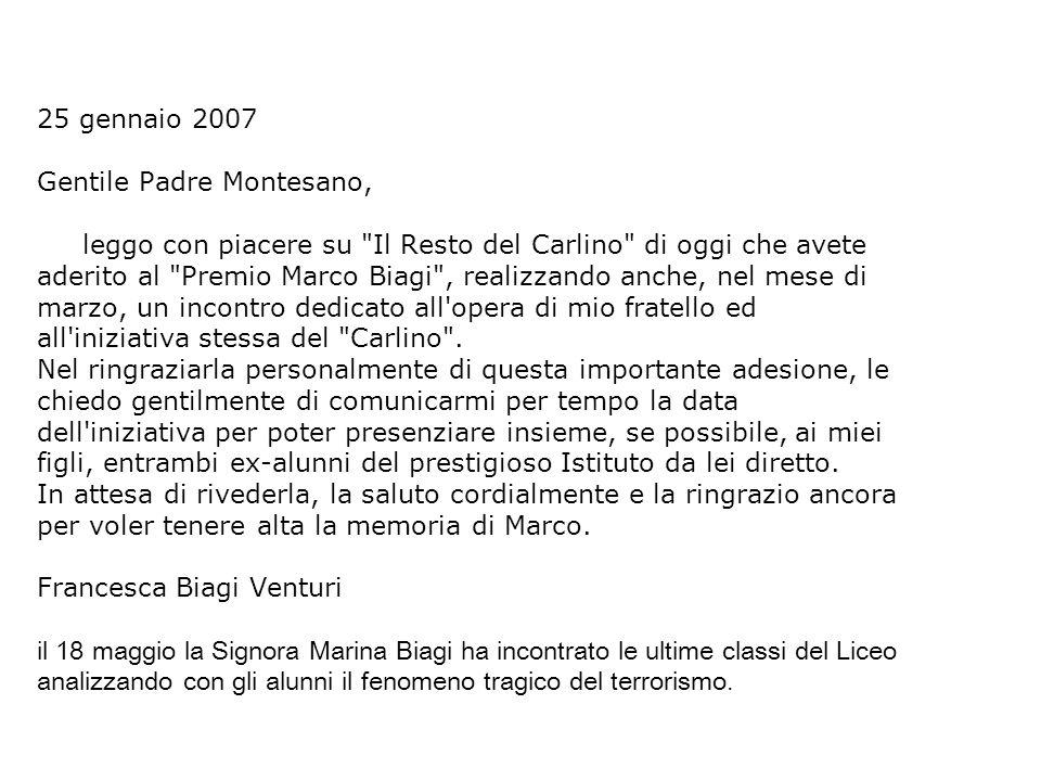 25 gennaio 2007 Gentile Padre Montesano, leggo con piacere su Il Resto del Carlino di oggi che avete aderito al Premio Marco Biagi , realizzando anche, nel mese di marzo, un incontro dedicato all opera di mio fratello ed all iniziativa stessa del Carlino .