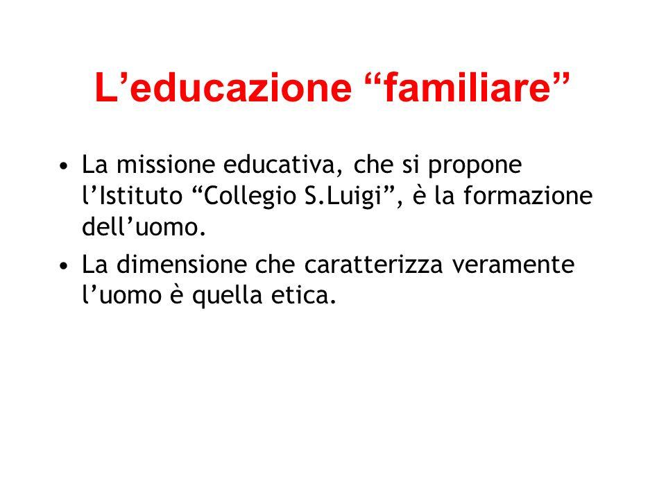 Leducazione familiare La missione educativa, che si propone lIstituto Collegio S.Luigi, è la formazione delluomo.