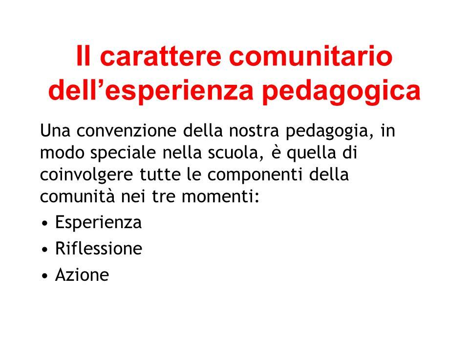 Il carattere comunitario dellesperienza pedagogica Una convenzione della nostra pedagogia, in modo speciale nella scuola, è quella di coinvolgere tutte le componenti della comunità nei tre momenti: Esperienza Riflessione Azione