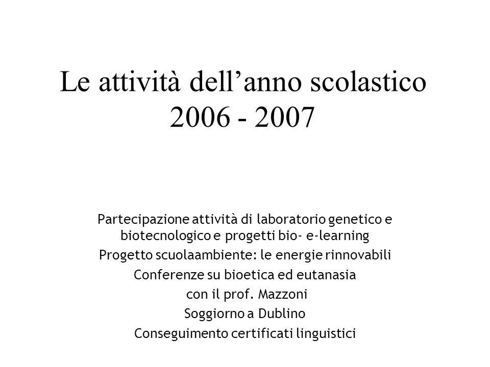 Le attività dellanno scolastico 2006 - 2007 Partecipazione attività di laboratorio genetico e biotecnologico e progetti bio- e-learning Progetto scuolaambiente: le energie rinnovabili Conferenze su bioetica ed eutanasia con il prof.
