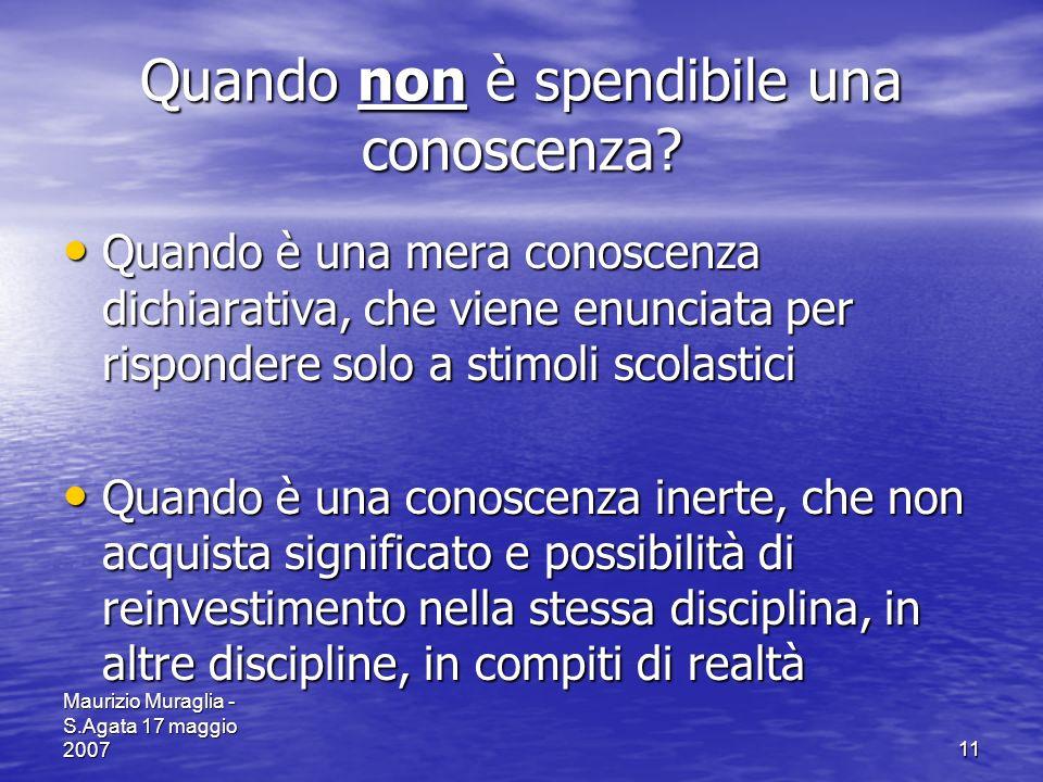 Maurizio Muraglia - S.Agata 17 maggio 200711 Quando non è spendibile una conoscenza? Quando è una mera conoscenza dichiarativa, che viene enunciata pe