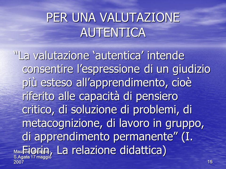 Maurizio Muraglia - S.Agata 17 maggio 200715 PER UNA VALUTAZIONE AUTENTICA La valutazione autentica intende consentire lespressione di un giudizio più