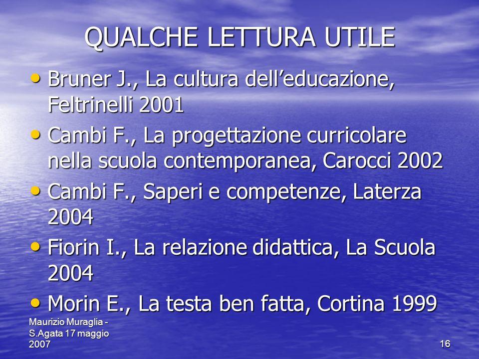 Maurizio Muraglia - S.Agata 17 maggio 200716 QUALCHE LETTURA UTILE Bruner J., La cultura delleducazione, Feltrinelli 2001 Bruner J., La cultura delled
