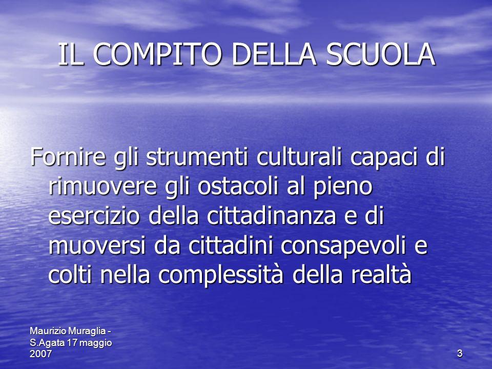 Maurizio Muraglia - S.Agata 17 maggio 20073 IL COMPITO DELLA SCUOLA Fornire gli strumenti culturali capaci di rimuovere gli ostacoli al pieno esercizi