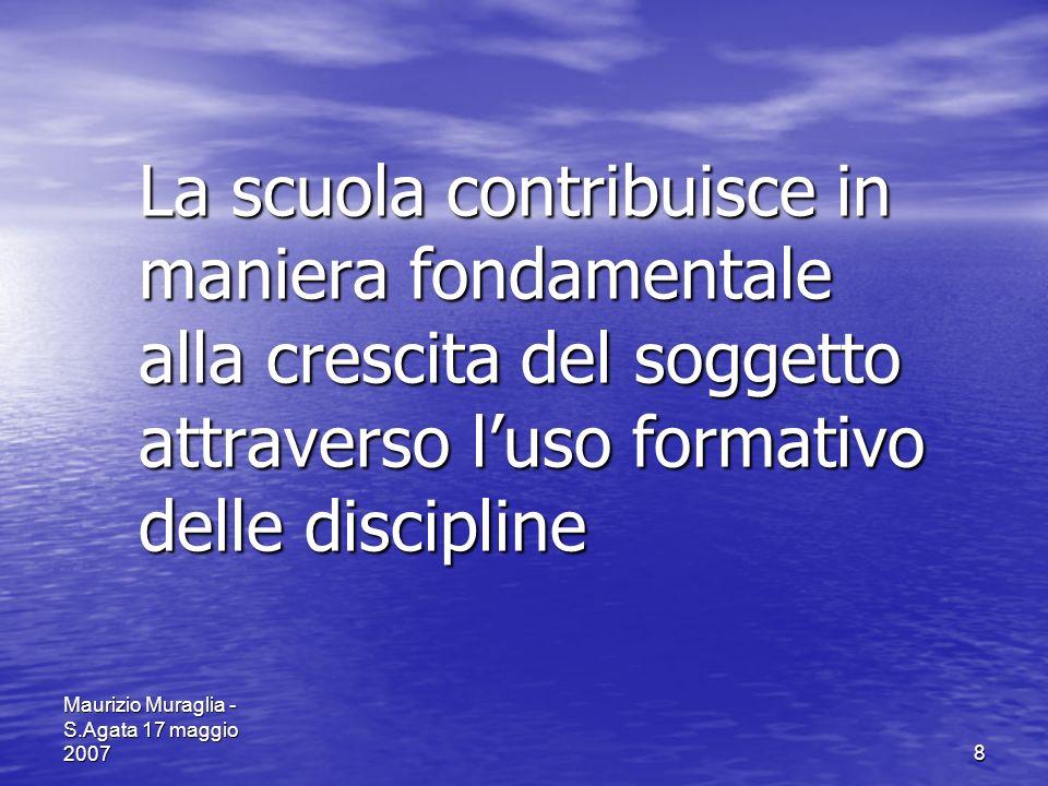 Maurizio Muraglia - S.Agata 17 maggio 20078 La scuola contribuisce in maniera fondamentale alla crescita del soggetto attraverso luso formativo delle