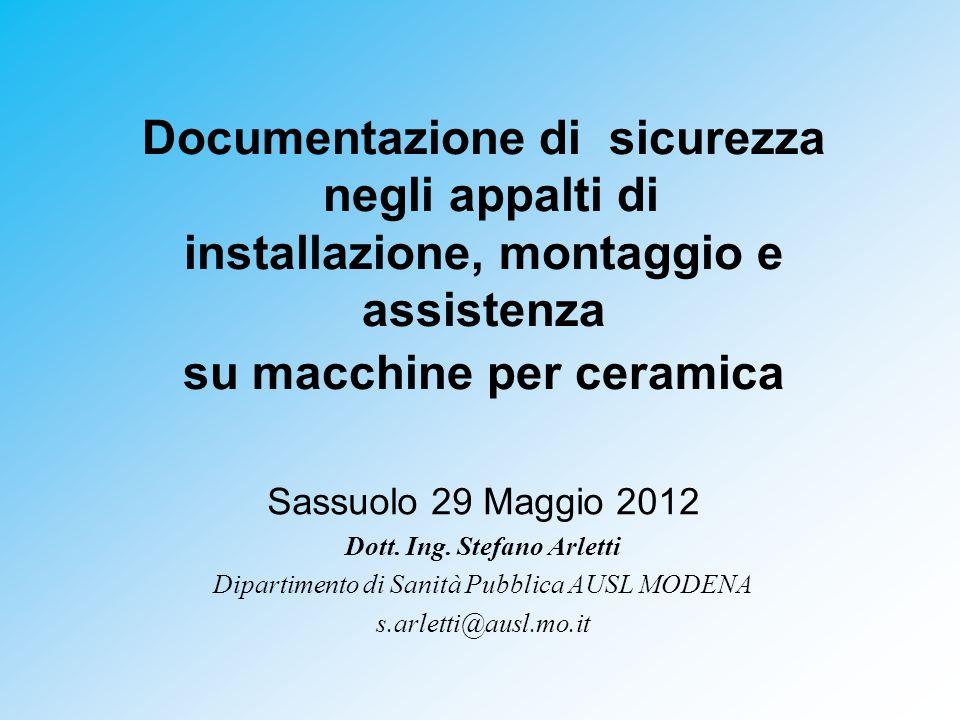 Documentazione di sicurezza negli appalti di installazione, montaggio e assistenza su macchine per ceramica Sassuolo 29 Maggio 2012 Dott.