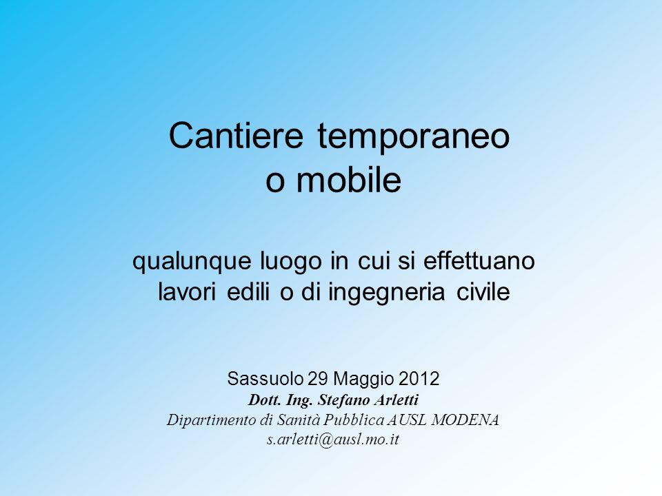 Cantiere temporaneo o mobile qualunque luogo in cui si effettuano lavori edili o di ingegneria civile Sassuolo 29 Maggio 2012 Dott.
