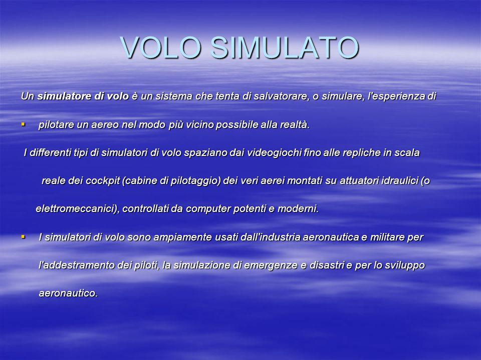 VOLO SIMULATO Un simulatore di volo è un sistema che tenta di salvatorare, o simulare, l'esperienza di pilotare un aereo nel modo più vicino possibile