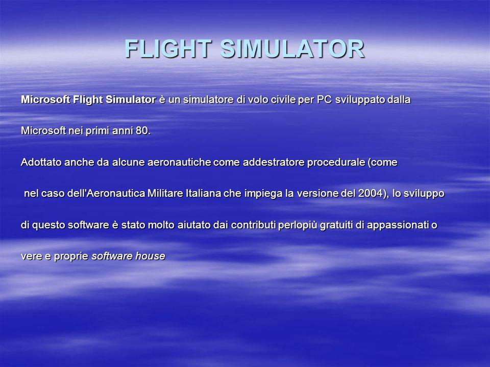 FLIGHT SIMULATOR Microsoft Flight Simulator è un simulatore di volo civile per PC sviluppato dalla Microsoft nei primi anni 80. Adottato anche da alcu