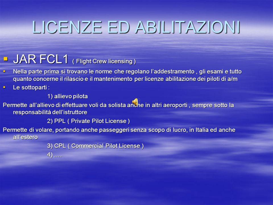 LICENZE ED ABILITAZIONI JAR FCL1 ( Flight Crew licensing ) JAR FCL1 ( Flight Crew licensing ) Nella parte prima si trovano le norme che regolano ladde