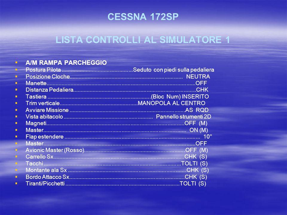 CESSNA 172SP LISTA CONTROLLI AL SIMULATORE 1 A/M RAMPA PARCHEGGIO Postura Pilota...............................................Seduto con piedi sulla