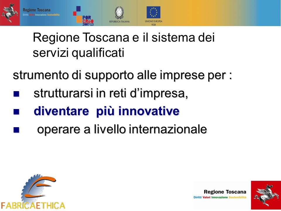 Regione Toscana e il sistema dei servizi qualificati strumento di supporto alle imprese per : strutturarsi in reti dimpresa, strutturarsi in reti dimpresa, diventare più innovative diventare più innovative operare a livello internazionale operare a livello internazionale