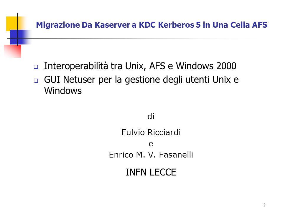 2 I vantaggi di Kerberos 5 rispetto al Kaserver Interoperabilità tra mondo UNIX, WINDOWS 2000 e AFS Semplicità amministrativa: infatti ogni utente ha un unico principale di autenticazione valido sia per UNIX che per WINDOWS Lutente può cambiare la sua password sia da UNIX con il comando kpasswd che da WINDOWS con la pressione della combinazione di tasti CTRL+ALT+DEL Possibilità del Client AFS per Windows di ottenere il token al momento del logon senza preoccuparsi di dover impostare la password Windows uguale a quella AFS Possibilità di impiego di servizi kerberos 5 (ssh, rsh, telnet, ftp, autenticazione del Router Cisco, ecc.)