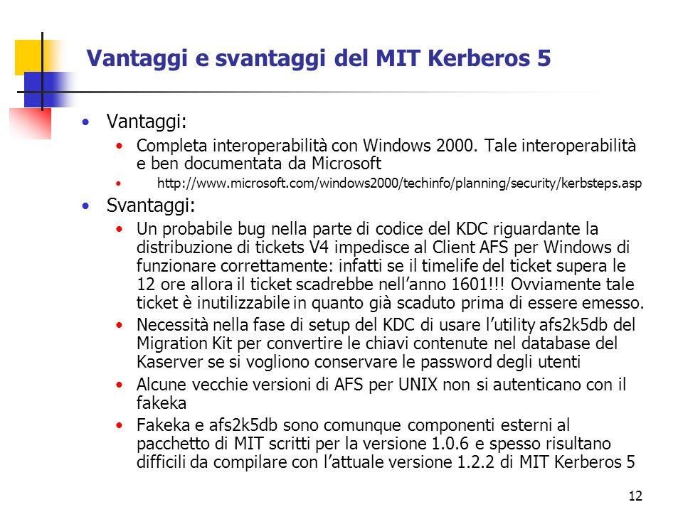 12 Vantaggi e svantaggi del MIT Kerberos 5 Vantaggi: Completa interoperabilità con Windows 2000. Tale interoperabilità e ben documentata da Microsoft
