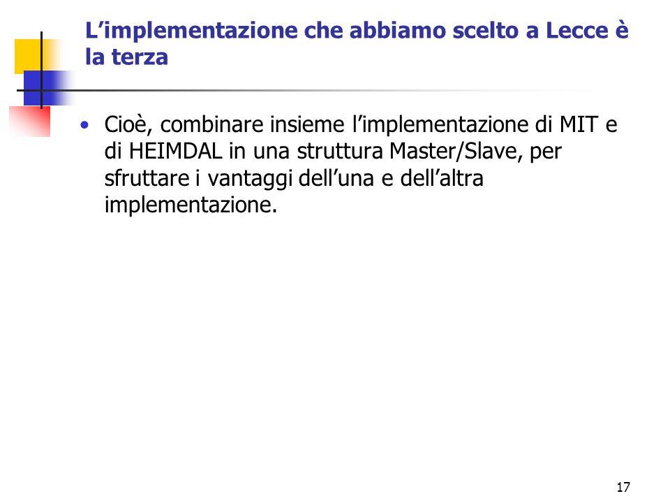 17 Limplementazione che abbiamo scelto a Lecce è la terza Cioè, combinare insieme limplementazione di MIT e di HEIMDAL in una struttura Master/Slave, per sfruttare i vantaggi delluna e dellaltra implementazione.