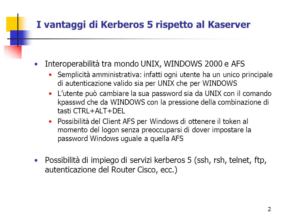 3 SSH Single Sign-on con Kerberos 5 pluto:fulvio > kinit -f fulvio Password for fulvio@LE.INFN.IT: pluto:fulvio > pluto:fulvio > klist Ticket cache: FILE:/tmp/krb5cc_7013_65gCzp Default principal: fulvio@LE.INFN.IT Valid starting Expires Service principal 05/03/02 14:16:20 05/04/02 00:16:20 krbtgt/LE.INFN.IT@LE.INFN.IT pluto:fulvio > pluto:fulvio > ssh pocahontas Last login: Fri May 3 14:15:33 2002 from pluto.le.infn.it Fri May 3 14:16:47 MEST 2002 pocahontas:fulvio > pocahontas:fulvio > ssh sirio uptime 2:38pm up 38 days, 1:58, 1 user, load average: 0.00, 0.00, 0.00 sirio:fulvio > Come si può notare, una volta ottenuto il ticket, è possibile fare login con SSH senza dover ridigitare nuovamente la password.