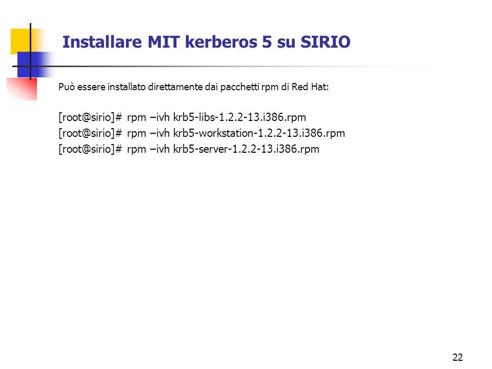 22 Installare MIT kerberos 5 su SIRIO Può essere installato direttamente dai pacchetti rpm di Red Hat: [root@sirio]# rpm –ivh krb5-libs-1.2.2-13.i386.