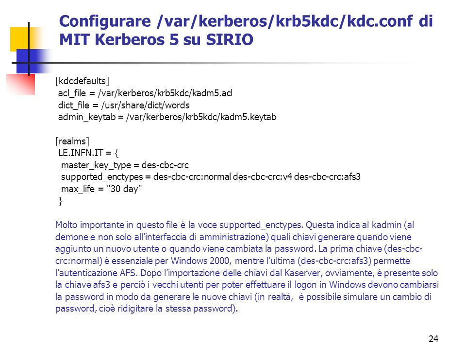 24 Configurare /var/kerberos/krb5kdc/kdc.conf di MIT Kerberos 5 su SIRIO [kdcdefaults] acl_file = /var/kerberos/krb5kdc/kadm5.acl dict_file = /usr/share/dict/words admin_keytab = /var/kerberos/krb5kdc/kadm5.keytab [realms] LE.INFN.IT = { master_key_type = des-cbc-crc supported_enctypes = des-cbc-crc:normal des-cbc-crc:v4 des-cbc-crc:afs3 max_life = 30 day } Molto importante in questo file è la voce supported_enctypes.