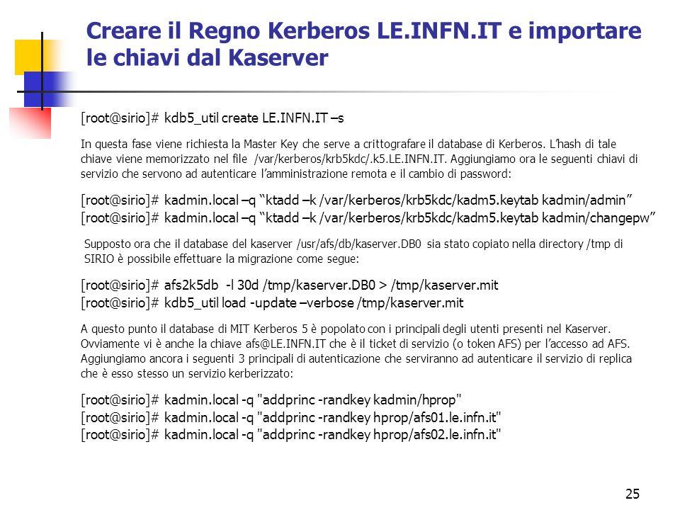 25 Creare il Regno Kerberos LE.INFN.IT e importare le chiavi dal Kaserver [root@sirio]# kdb5_util create LE.INFN.IT –s In questa fase viene richiesta la Master Key che serve a crittografare il database di Kerberos.