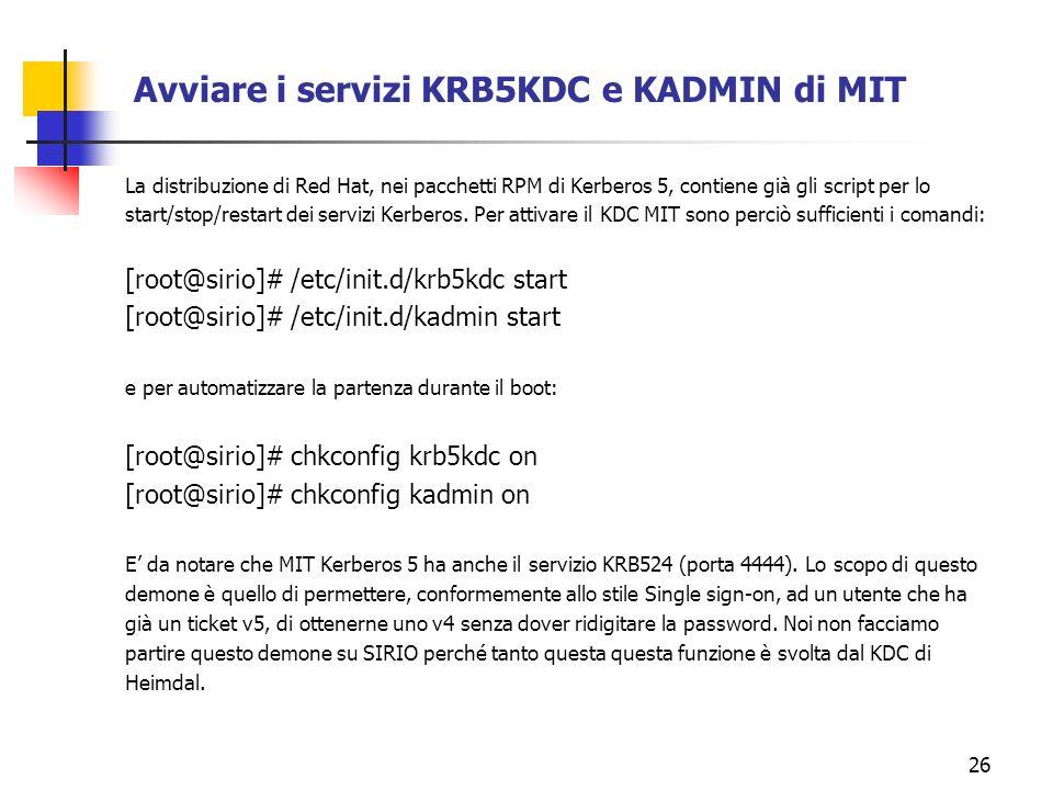 26 Avviare i servizi KRB5KDC e KADMIN di MIT La distribuzione di Red Hat, nei pacchetti RPM di Kerberos 5, contiene già gli script per lo start/stop/restart dei servizi Kerberos.