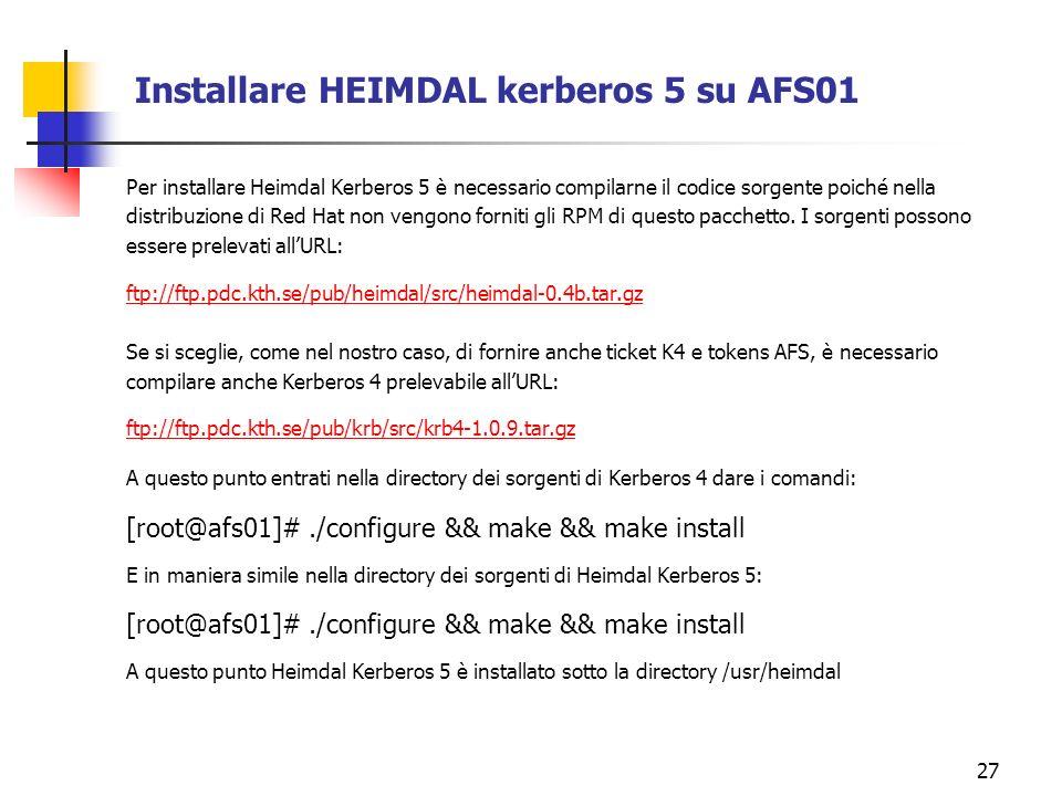 27 Installare HEIMDAL kerberos 5 su AFS01 Per installare Heimdal Kerberos 5 è necessario compilarne il codice sorgente poiché nella distribuzione di Red Hat non vengono forniti gli RPM di questo pacchetto.
