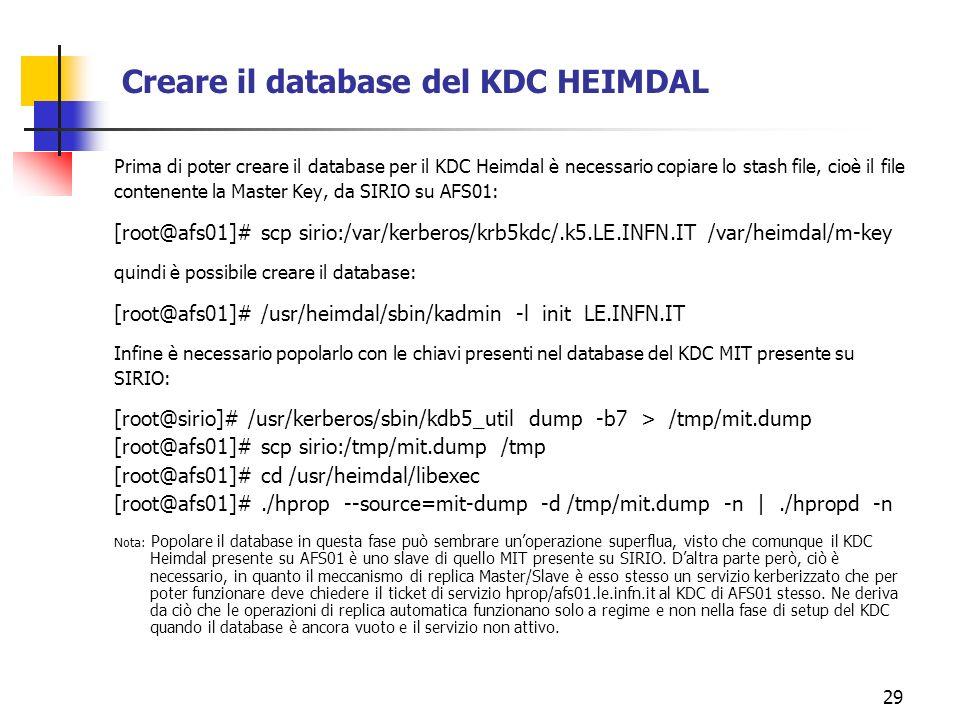 29 Creare il database del KDC HEIMDAL Prima di poter creare il database per il KDC Heimdal è necessario copiare lo stash file, cioè il file contenente la Master Key, da SIRIO su AFS01: [root@afs01]# scp sirio:/var/kerberos/krb5kdc/.k5.LE.INFN.IT /var/heimdal/m-key quindi è possibile creare il database: [root@afs01]# /usr/heimdal/sbin/kadmin -l init LE.INFN.IT Infine è necessario popolarlo con le chiavi presenti nel database del KDC MIT presente su SIRIO: [root@sirio]# /usr/kerberos/sbin/kdb5_util dump -b7 > /tmp/mit.dump [root@afs01]# scp sirio:/tmp/mit.dump /tmp [root@afs01]# cd /usr/heimdal/libexec [root@afs01]#./hprop --source=mit-dump -d /tmp/mit.dump -n |./hpropd -n Nota: Popolare il database in questa fase può sembrare unoperazione superflua, visto che comunque il KDC Heimdal presente su AFS01 è uno slave di quello MIT presente su SIRIO.