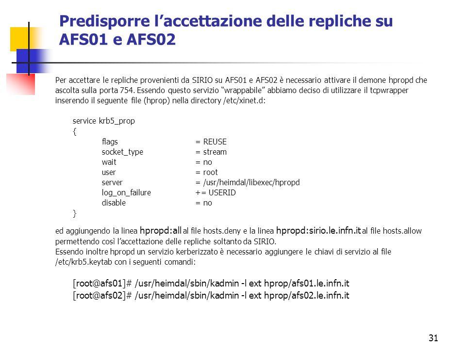 31 Predisporre laccettazione delle repliche su AFS01 e AFS02 Per accettare le repliche provenienti da SIRIO su AFS01 e AFS02 è necessario attivare il demone hpropd che ascolta sulla porta 754.