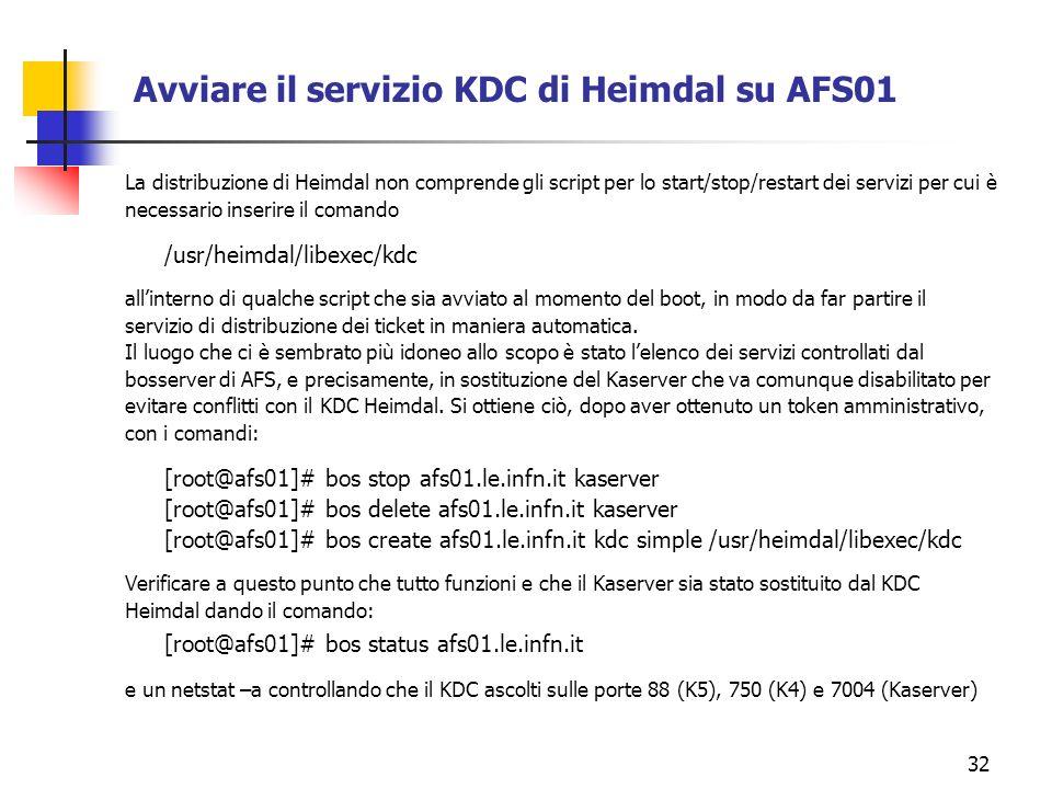 32 Avviare il servizio KDC di Heimdal su AFS01 La distribuzione di Heimdal non comprende gli script per lo start/stop/restart dei servizi per cui è necessario inserire il comando /usr/heimdal/libexec/kdc allinterno di qualche script che sia avviato al momento del boot, in modo da far partire il servizio di distribuzione dei ticket in maniera automatica.