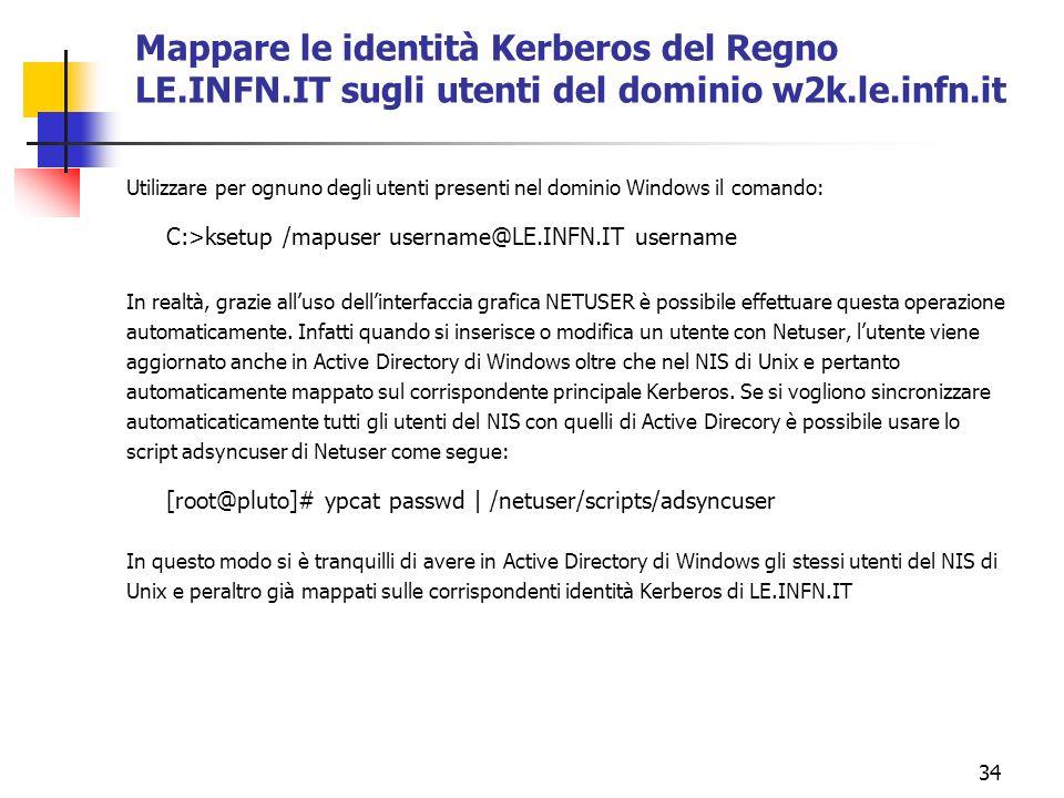 34 Mappare le identità Kerberos del Regno LE.INFN.IT sugli utenti del dominio w2k.le.infn.it Utilizzare per ognuno degli utenti presenti nel dominio Windows il comando: C:>ksetup /mapuser username@LE.INFN.IT username In realtà, grazie alluso dellinterfaccia grafica NETUSER è possibile effettuare questa operazione automaticamente.