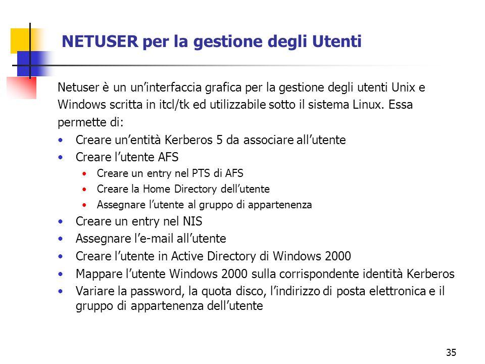 35 NETUSER per la gestione degli Utenti Netuser è un uninterfaccia grafica per la gestione degli utenti Unix e Windows scritta in itcl/tk ed utilizzabile sotto il sistema Linux.