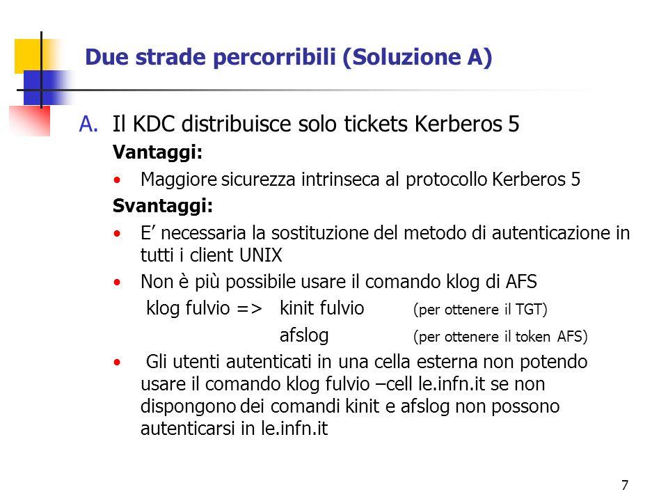 7 Due strade percorribili (Soluzione A) A.Il KDC distribuisce solo tickets Kerberos 5 Vantaggi: Maggiore sicurezza intrinseca al protocollo Kerberos 5 Svantaggi: E necessaria la sostituzione del metodo di autenticazione in tutti i client UNIX Non è più possibile usare il comando klog di AFS klog fulvio => kinit fulvio (per ottenere il TGT) afslog (per ottenere il token AFS) Gli utenti autenticati in una cella esterna non potendo usare il comando klog fulvio –cell le.infn.it se non dispongono dei comandi kinit e afslog non possono autenticarsi in le.infn.it