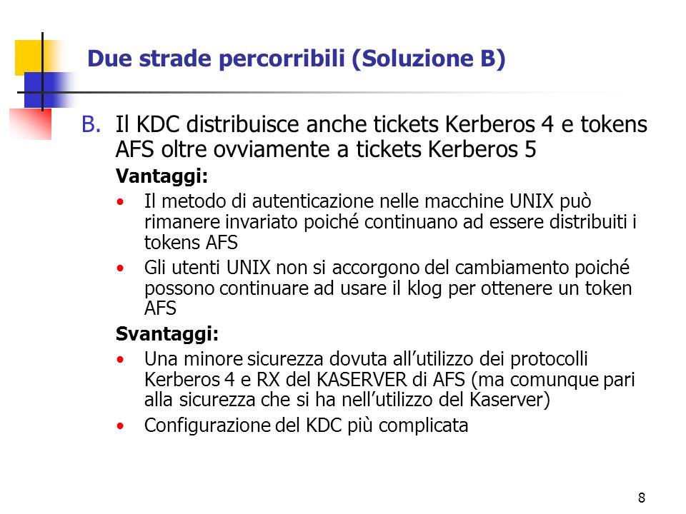 8 Due strade percorribili (Soluzione B) B.Il KDC distribuisce anche tickets Kerberos 4 e tokens AFS oltre ovviamente a tickets Kerberos 5 Vantaggi: Il