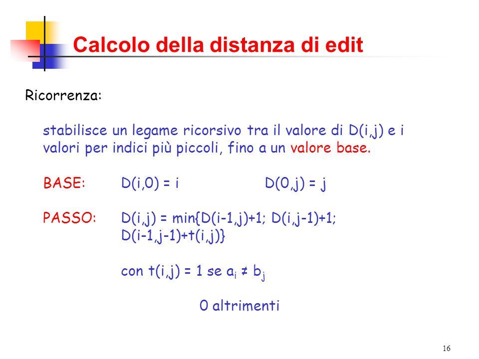 16 Calcolo della distanza di edit Ricorrenza: stabilisce un legame ricorsivo tra il valore di D(i,j) e i valori per indici più piccoli, fino a un valore base.