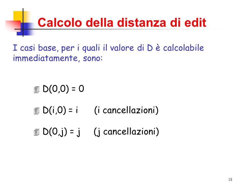 18 Calcolo della distanza di edit I casi base, per i quali il valore di D è calcolabile immediatamente, sono: 4 D(0,0) = 0 4 D(i,0) = i (i cancellazioni) 4 D(0,j) = j (j cancellazioni)