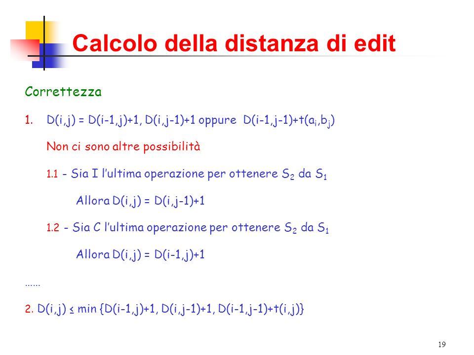 19 Calcolo della distanza di edit Correttezza 1.D(i,j) = D(i-1,j)+1, D(i,j-1)+1 oppure D(i-1,j-1)+t(a i,b j ) Non ci sono altre possibilità 1.1 - Sia I lultima operazione per ottenere S 2 da S 1 Allora D(i,j) = D(i,j-1)+1 1.2 - Sia C lultima operazione per ottenere S 2 da S 1 Allora D(i,j) = D(i-1,j)+1 …… 2.