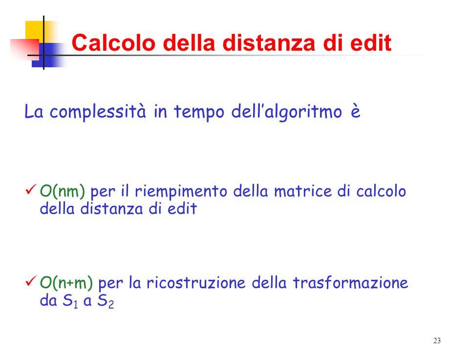 23 Calcolo della distanza di edit La complessità in tempo dellalgoritmo è O(nm) per il riempimento della matrice di calcolo della distanza di edit O(n+m) per la ricostruzione della trasformazione da S 1 a S 2