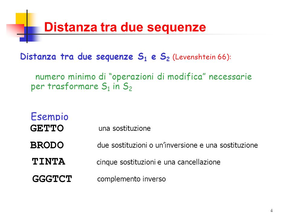 4 Distanza tra due sequenze Distanza tra due sequenze S 1 e S 2 (Levenshtein 66): numero minimo di operazioni di modifica necessarie per trasformare S 1 in S 2 Esempio GATTO GETTO BARDOBRRDOBRODO una sostituzione due sostituzioni o uninversione e una sostituzione COLORETOLORETILORETINORETINTRETINTAE TINTA cinque sostituzioni e una cancellazione AGACCC complemento inverso TGACCCTCACCCTCTCCCTCTGCCTCTGGCTCTGGGGGGTCT