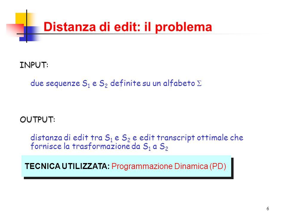 6 Distanza di edit: il problema INPUT INPUT: due sequenze S 1 e S 2 definite su un alfabeto OUTPUT OUTPUT: distanza di edit tra S 1 e S 2 e edit transcript ottimale che fornisce la trasformazione da S 1 a S 2 TECNICA UTILIZZATA: Programmazione Dinamica (PD)