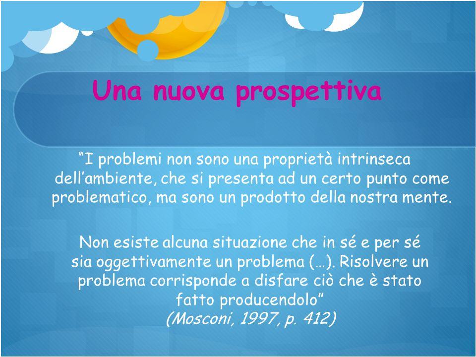 I problemi non sono una proprietà intrinseca dellambiente, che si presenta ad un certo punto come problematico, ma sono un prodotto della nostra mente
