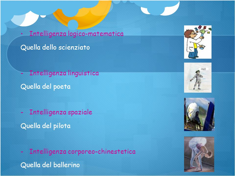 Intelligenza logico-matematica Quella dello scienziato - -Intelligenza linguistica Quella del poeta - -Intelligenza spaziale Quella del pilota - -Inte