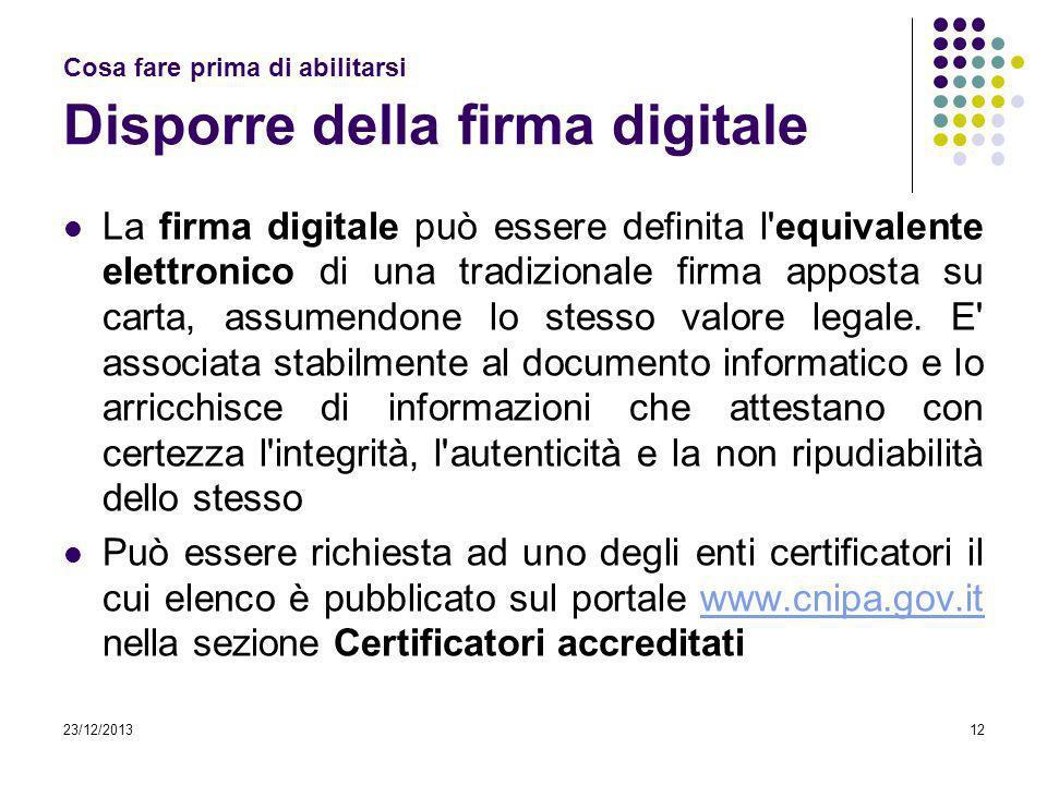 23/12/201312 Cosa fare prima di abilitarsi Disporre della firma digitale La firma digitale può essere definita l'equivalente elettronico di una tradiz