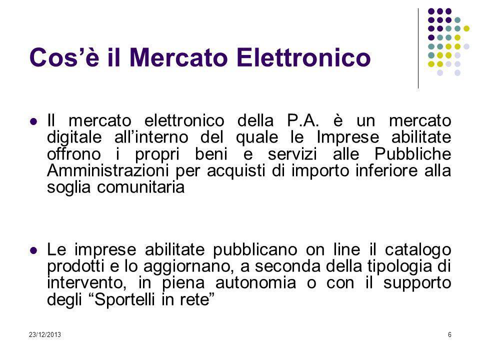 23/12/20136 Cosè il Mercato Elettronico Il mercato elettronico della P.A. è un mercato digitale allinterno del quale le Imprese abilitate offrono i pr