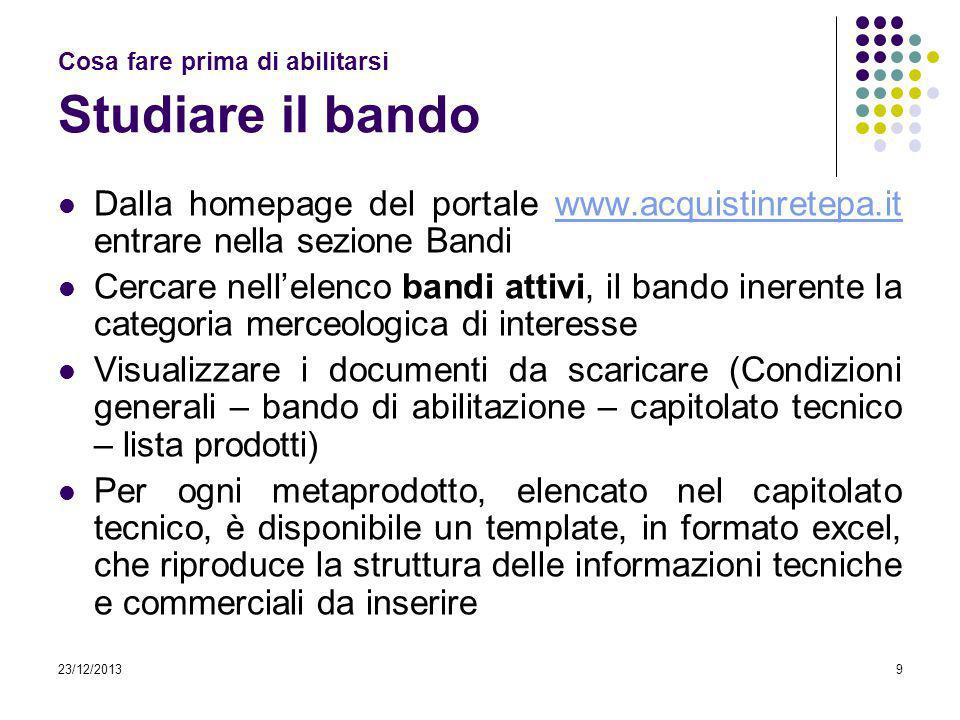 23/12/20139 Cosa fare prima di abilitarsi Studiare il bando Dalla homepage del portale www.acquistinretepa.it entrare nella sezione Bandiwww.acquistin