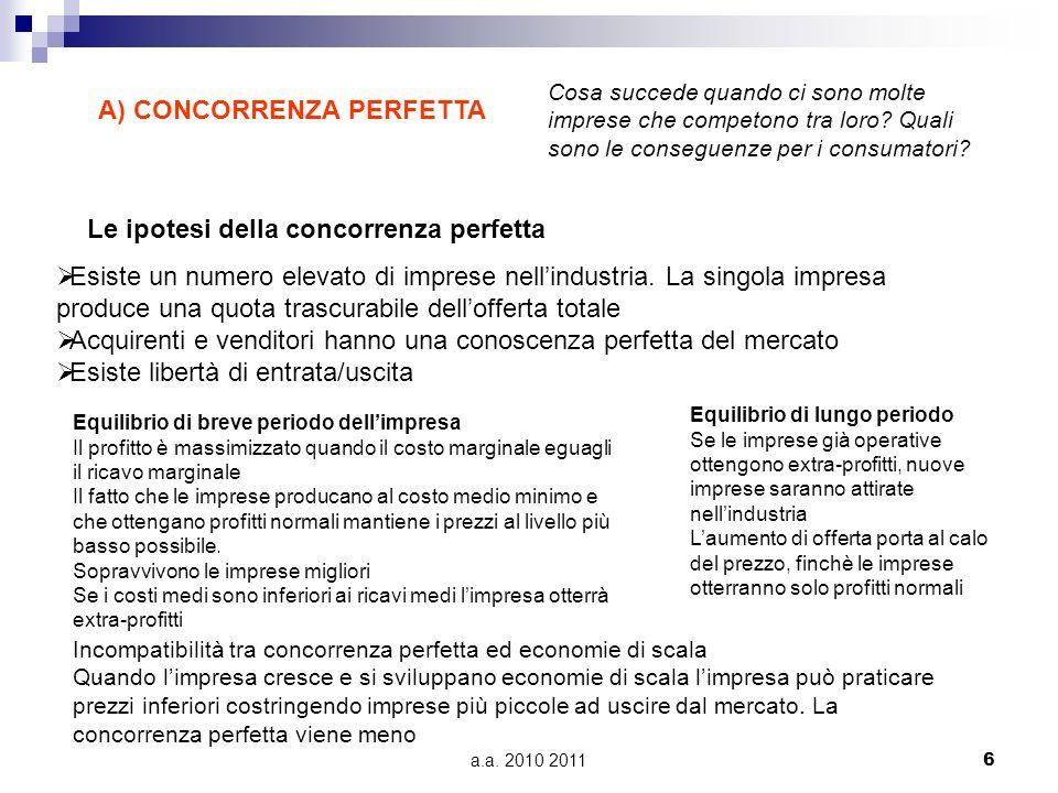 a.a. 2010 2011 6 A) CONCORRENZA PERFETTA Cosa succede quando ci sono molte imprese che competono tra loro? Quali sono le conseguenze per i consumatori