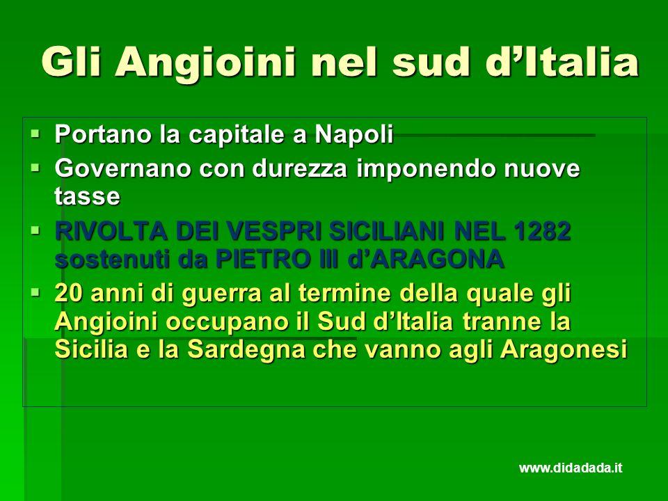 Gli Angioini nel sud dItalia Portano la capitale a Napoli Portano la capitale a Napoli Governano con durezza imponendo nuove tasse Governano con durez