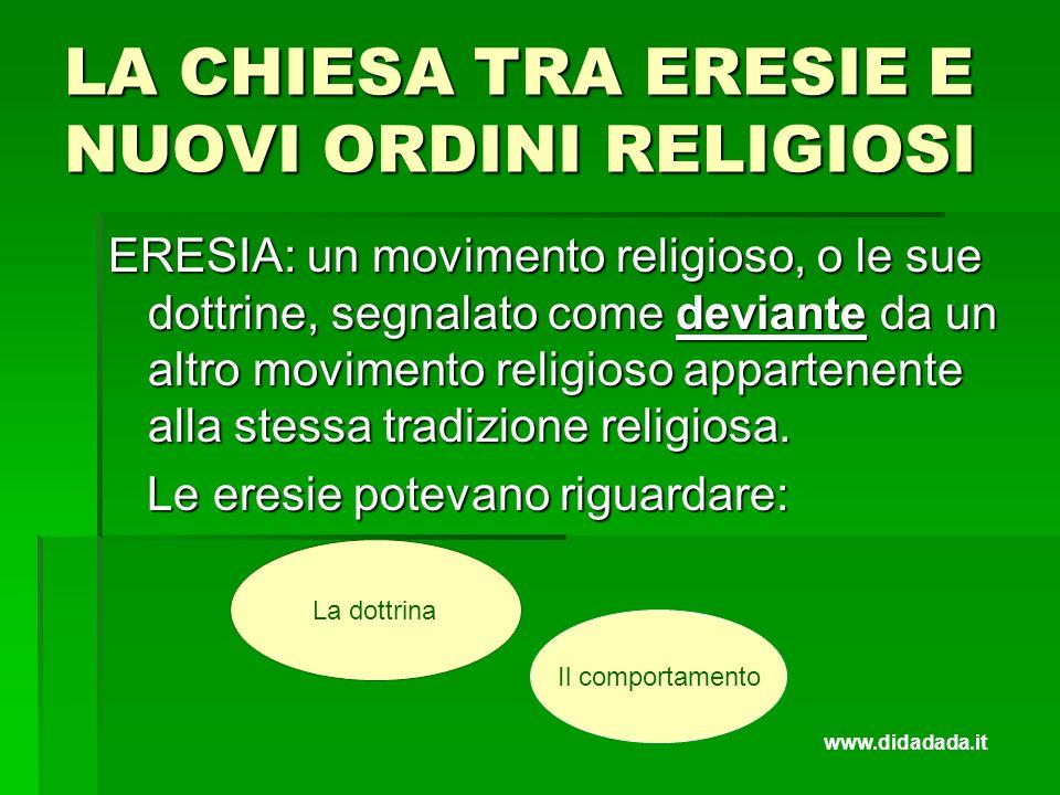 LA CHIESA TRA ERESIE E NUOVI ORDINI RELIGIOSI ERESIA: un movimento religioso, o le sue dottrine, segnalato come deviante da un altro movimento religio