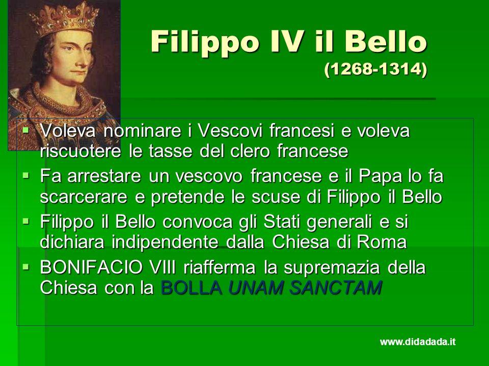 Filippo IV il Bello (1268-1314) Voleva nominare i Vescovi francesi e voleva riscuotere le tasse del clero francese Voleva nominare i Vescovi francesi