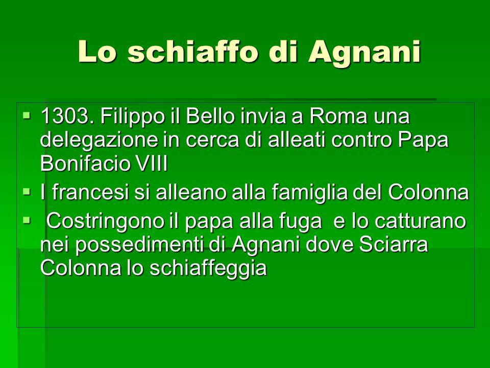 Lo schiaffo di Agnani 1303. Filippo il Bello invia a Roma una delegazione in cerca di alleati contro Papa Bonifacio VIII 1303. Filippo il Bello invia
