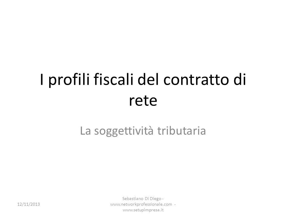 I profili fiscali del contratto di rete La soggettività tributaria 12/11/2013 Sebastiano Di Diego - www.networkprofessionale.com - www.setupimpresa.it